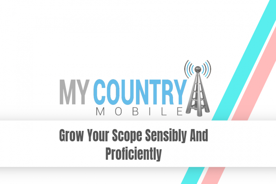 Grow Your Scope Sensibly And Proficiently - My Country Mobile